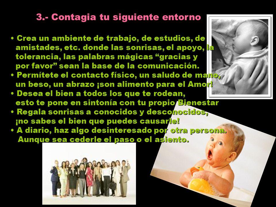 2.- Contagia tu siguiente entorno. Ama a tu familia tal cual son, ellos también tienen muchas razones para ser como son.. Dales detalles de Amor, una