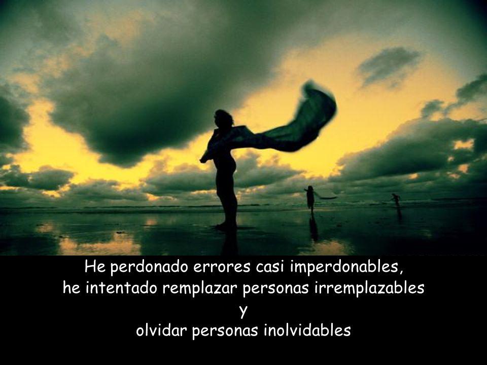 He perdonado errores casi imperdonables, he intentado remplazar personas irremplazables y olvidar personas inolvidables