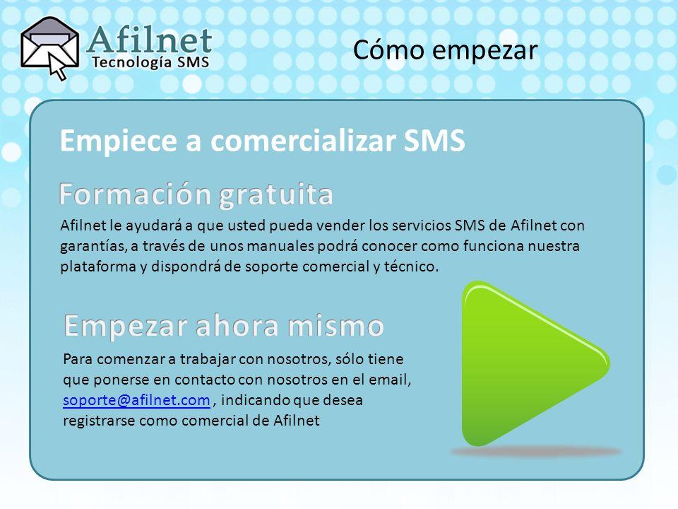 Cómo empezar Empiece a comercializar SMS Afilnet le ayudará a que usted pueda vender los servicios SMS de Afilnet con garantías, a través de unos manuales podrá conocer como funciona nuestra plataforma y dispondrá de soporte comercial y técnico.