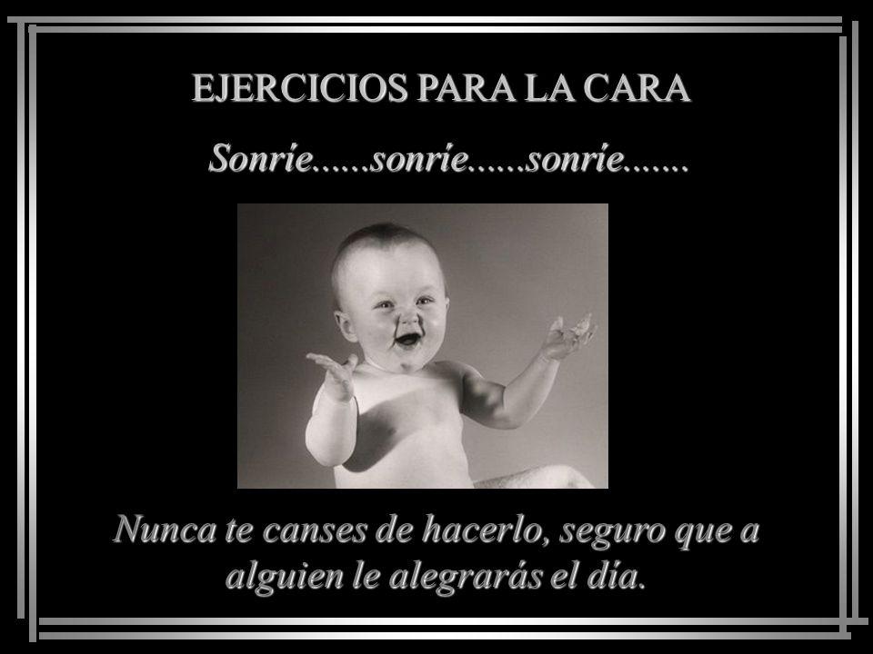 EJERCICIOS PARA LA CARA Sonríe......sonríe......sonríe.......