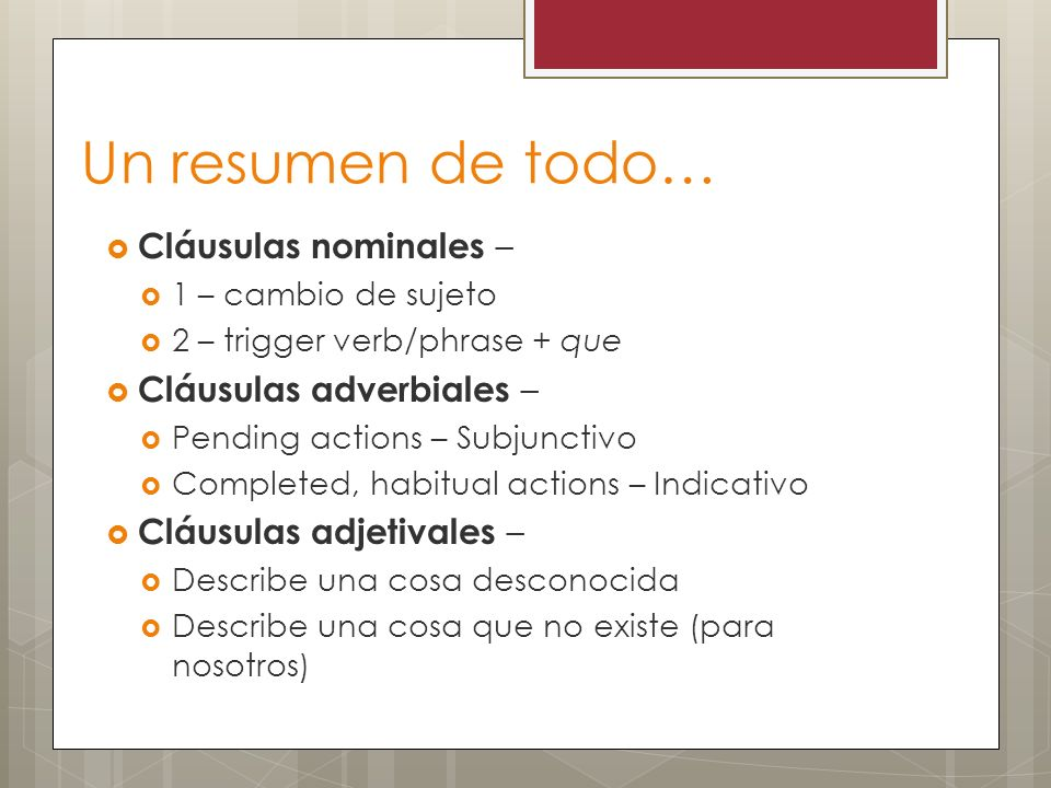 Un resumen de todo… Cláusulas nominales – 1 – cambio de sujeto 2 – trigger verb/phrase + que Cláusulas adverbiales – Pending actions – Subjunctivo Completed, habitual actions – Indicativo Cláusulas adjetivales – Describe una cosa desconocida Describe una cosa que no existe (para nosotros)