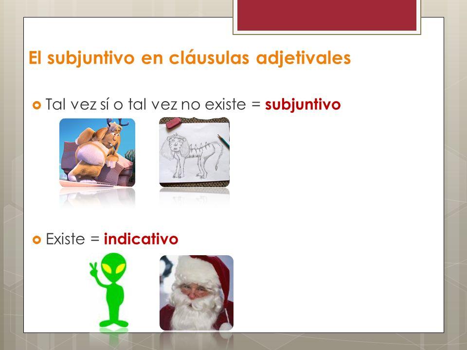 El subjuntivo en cláusulas adjetivales Tal vez sí o tal vez no existe = subjuntivo Existe = indicativo