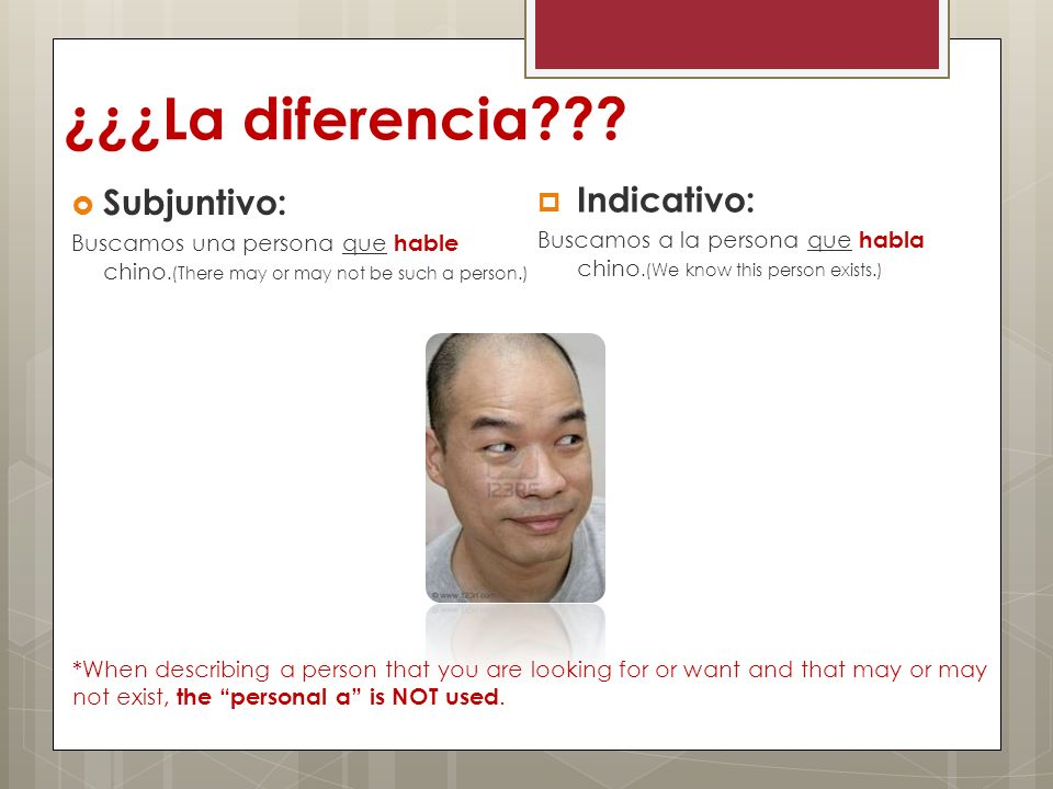 ¿¿¿La diferencia??? Subjuntivo: Buscamos una persona que hable chino.(There may or may not be such a person.) Indicativo: Buscamos a la persona que ha