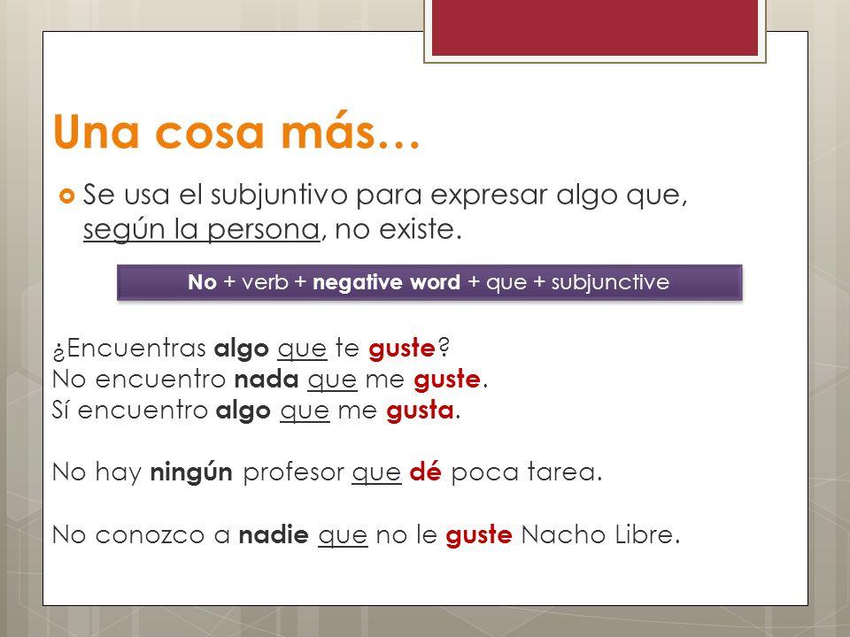 Una cosa más… Se usa el subjuntivo para expresar algo que, según la persona, no existe. No + verb + negative word + que + subjunctive ¿Encuentras algo