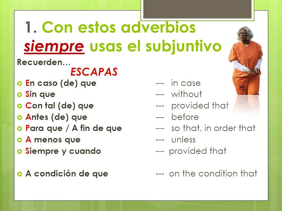 1. Con estos adverbios siempre usas el subjuntivo Recuerden… En caso (de) que --- in case Sin que --- without Con tal (de) que --- provided that Antes