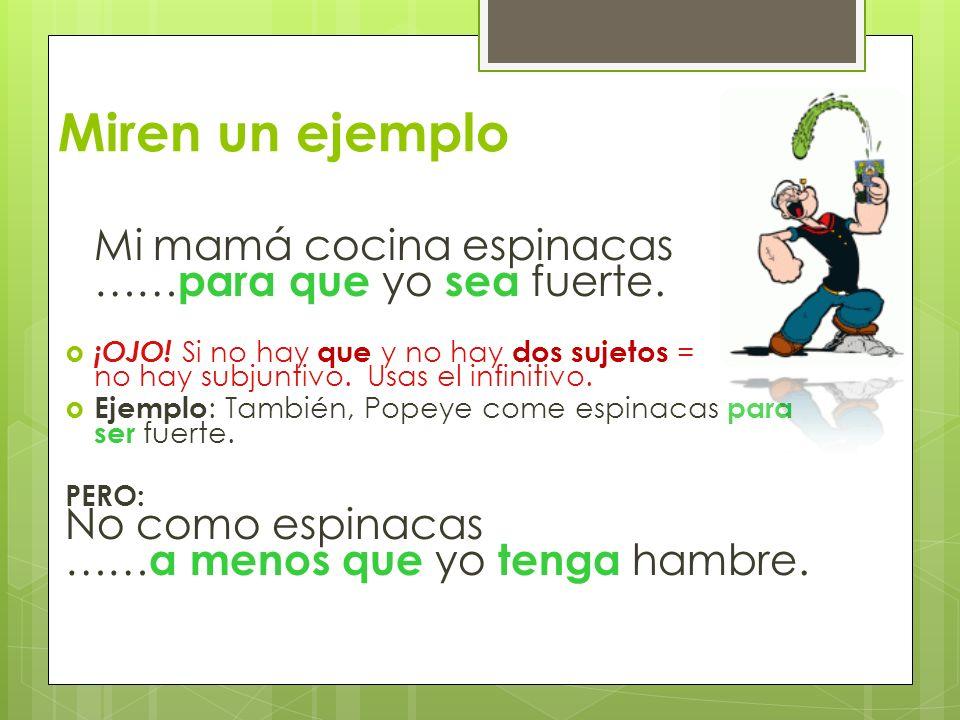 Miren un ejemplo Mi mamá cocina espinacas …… para que yo sea fuerte. ¡OJO! Si no hay que y no hay dos sujetos = no hay subjuntivo. Usas el infinitivo.