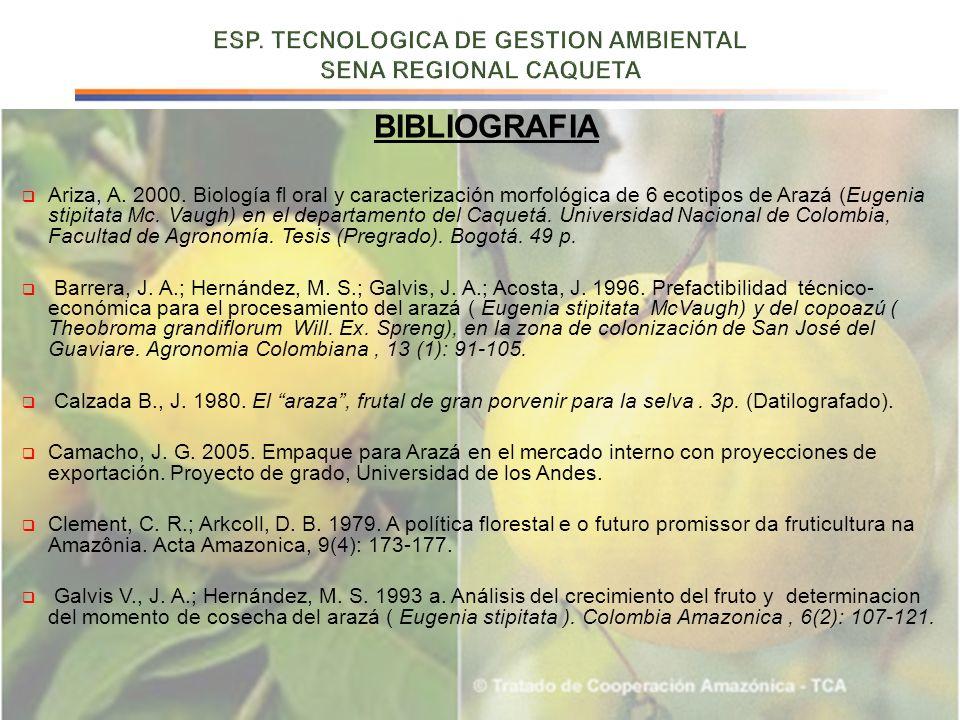 BIBLIOGRAFIA Ariza, A. 2000. Biología oral y caracterización morfológica de 6 ecotipos de Arazá (Eugenia stipitata Mc. Vaugh) en el departamento del C