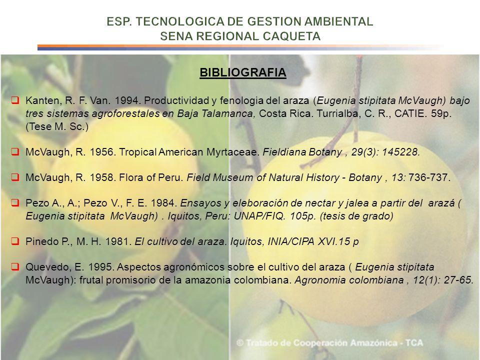 BIBLIOGRAFIA Kanten, R. F. Van. 1994. Productividad y fenologia del araza (Eugenia stipitata McVaugh) bajo tres sistemas agroforestales en Baja Talama