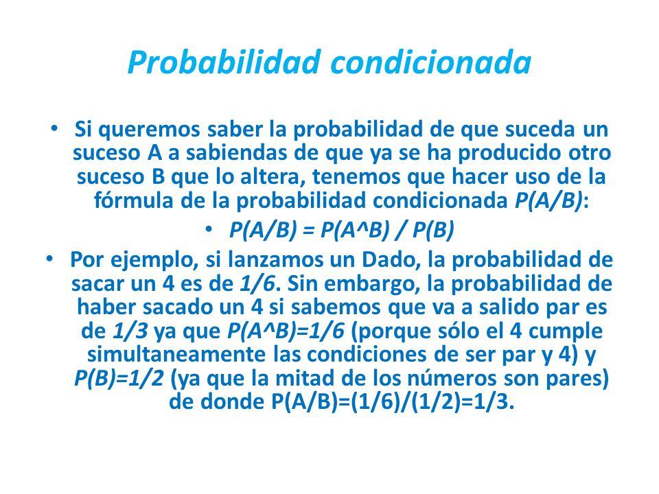 Probabilidad condicionada Si queremos saber la probabilidad de que suceda un suceso A a sabiendas de que ya se ha producido otro suceso B que lo alter