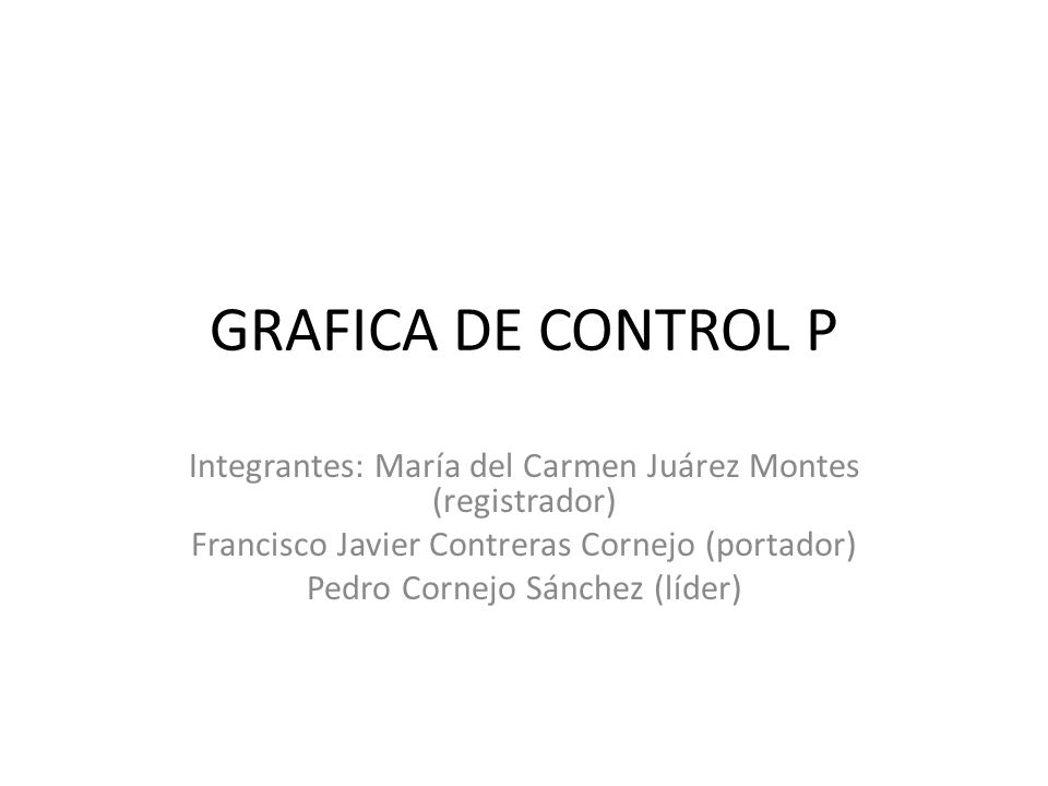 GRAFICA DE CONTROL P Integrantes: María del Carmen Juárez Montes (registrador) Francisco Javier Contreras Cornejo (portador) Pedro Cornejo Sánchez (lí
