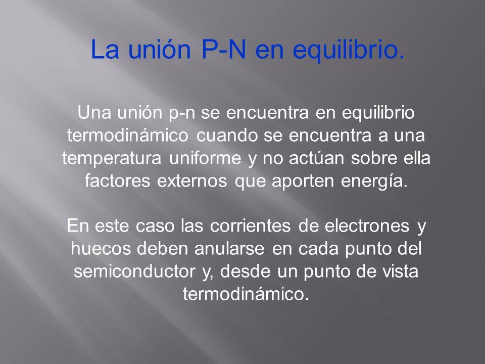 La unión P-N en equilibrio. Una unión p-n se encuentra en equilibrio termodinámico cuando se encuentra a una temperatura uniforme y no actúan sobre el