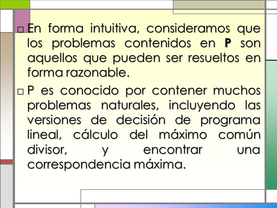 En forma intuitiva, consideramos que los problemas contenidos en P son aquellos que pueden ser resueltos en forma razonable.En forma intuitiva, consid
