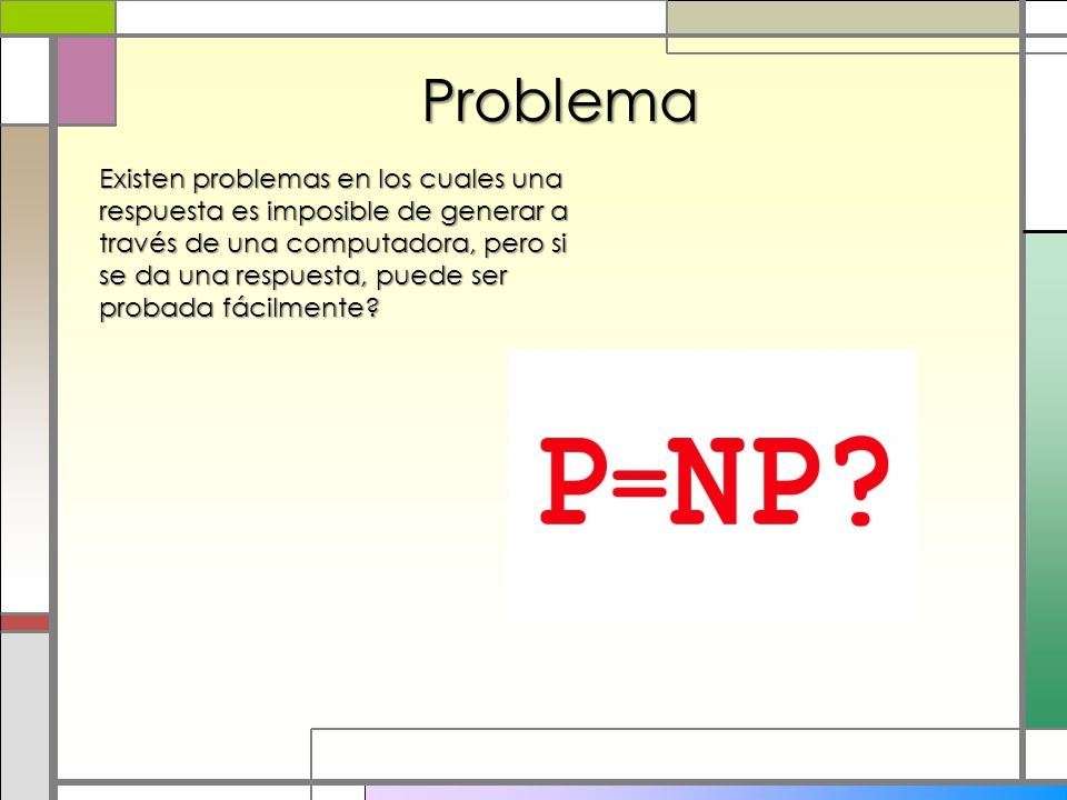 Problema Existen problemas en los cuales una respuesta es imposible de generar a través de una computadora, pero si se da una respuesta, puede ser pro