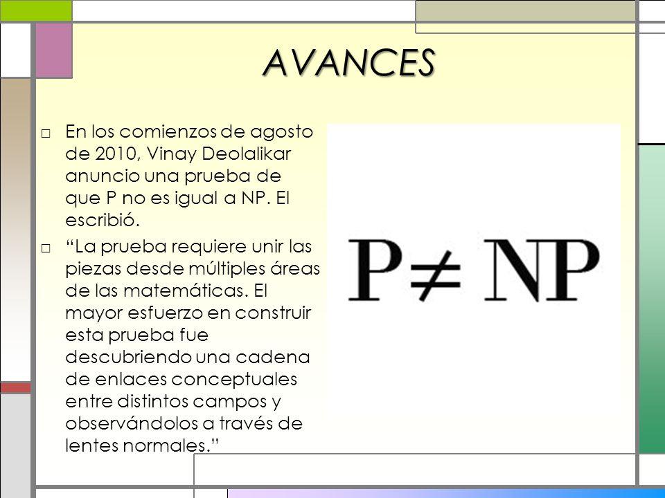 AVANCES En los comienzos de agosto de 2010, Vinay Deolalikar anuncio una prueba de que P no es igual a NP. El escribió. La prueba requiere unir las pi