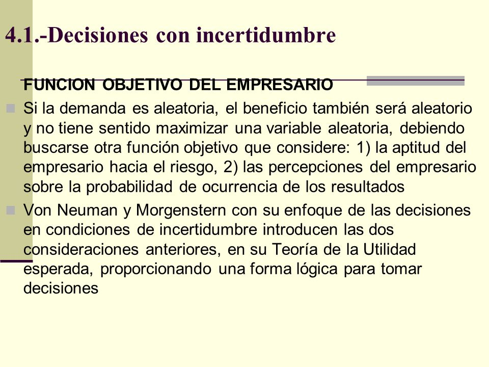 4.1.-Decisiones con incertidumbre FUNCION OBJETIVO DEL EMPRESARIO Si la demanda es aleatoria, el beneficio también será aleatorio y no tiene sentido maximizar una variable aleatoria, debiendo buscarse otra función objetivo que considere: 1) la aptitud del empresario hacia el riesgo, 2) las percepciones del empresario sobre la probabilidad de ocurrencia de los resultados Von Neuman y Morgenstern con su enfoque de las decisiones en condiciones de incertidumbre introducen las dos consideraciones anteriores, en su Teoría de la Utilidad esperada, proporcionando una forma lógica para tomar decisiones