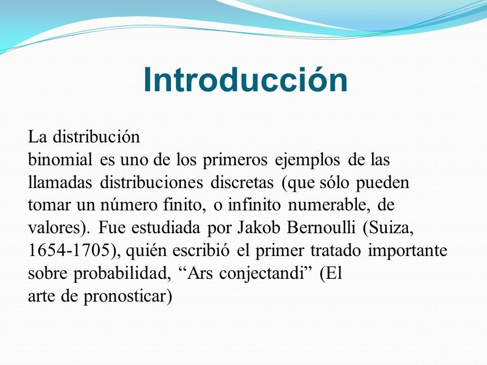 Introducción La distribución binomial es uno de los primeros ejemplos de las llamadas distribuciones discretas (que sólo pueden tomar un número finito, o infinito numerable, de valores).