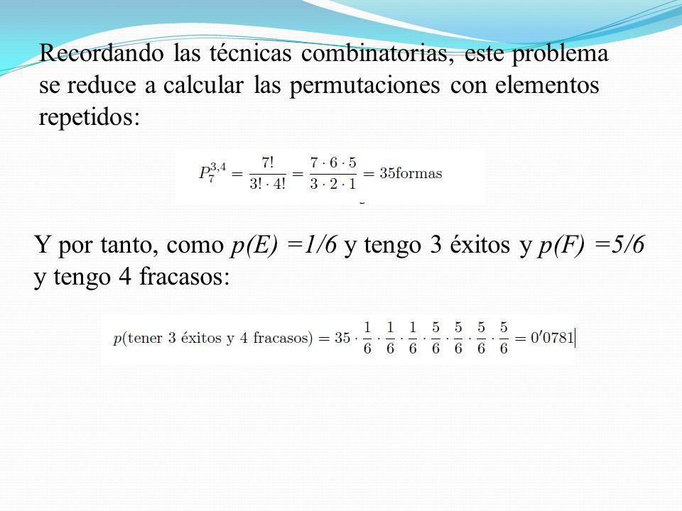 Recordando las técnicas combinatorias, este problema se reduce a calcular las permutaciones con elementos repetidos: Y por tanto, como p(E) =1/6 y tengo 3 éxitos y p(F) =5/6 y tengo 4 fracasos: