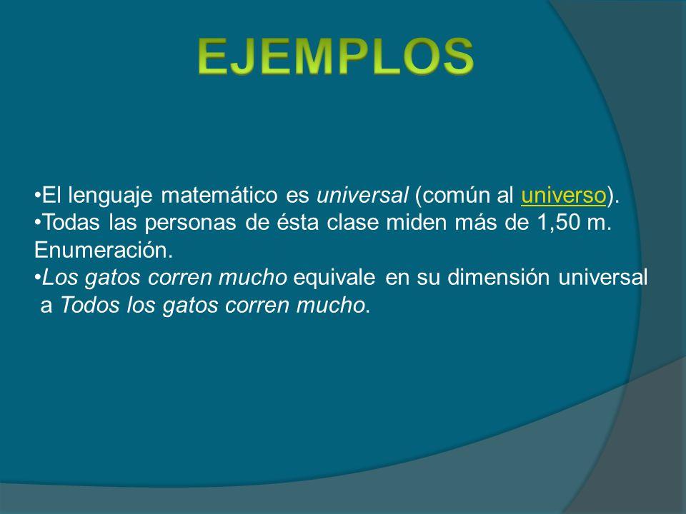 El lenguaje matemático es universal (común al universo).universo Todas las personas de ésta clase miden más de 1,50 m. Enumeración. Los gatos corren m