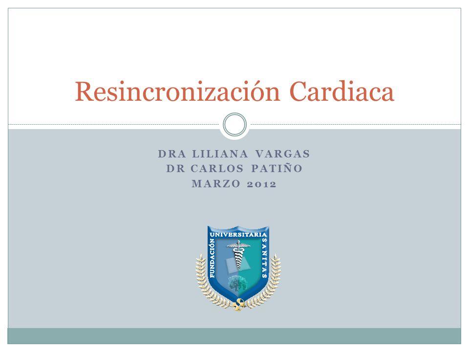DRA LILIANA VARGAS DR CARLOS PATIÑO MARZO 2012 Resincronización Cardiaca