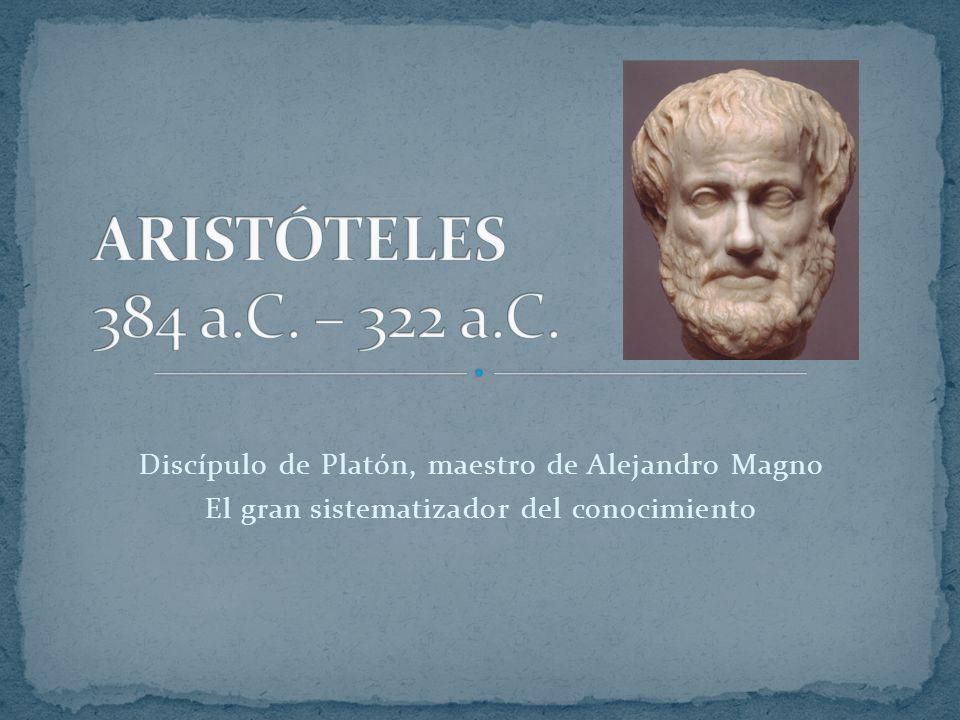 Discípulo de Platón, maestro de Alejandro Magno El gran sistematizador del conocimiento