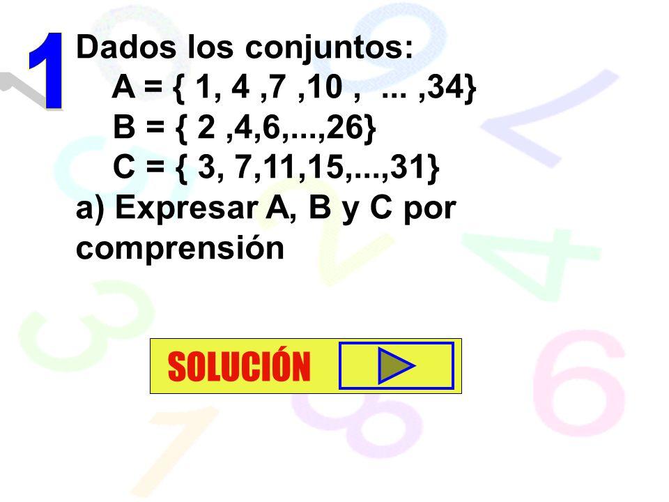 Dados los conjuntos: A = { 1, 4,7,10,...,34} B = { 2,4,6,...,26} C = { 3, 7,11,15,...,31} a) Expresar A, B y C por comprensión SOLUCIÓN