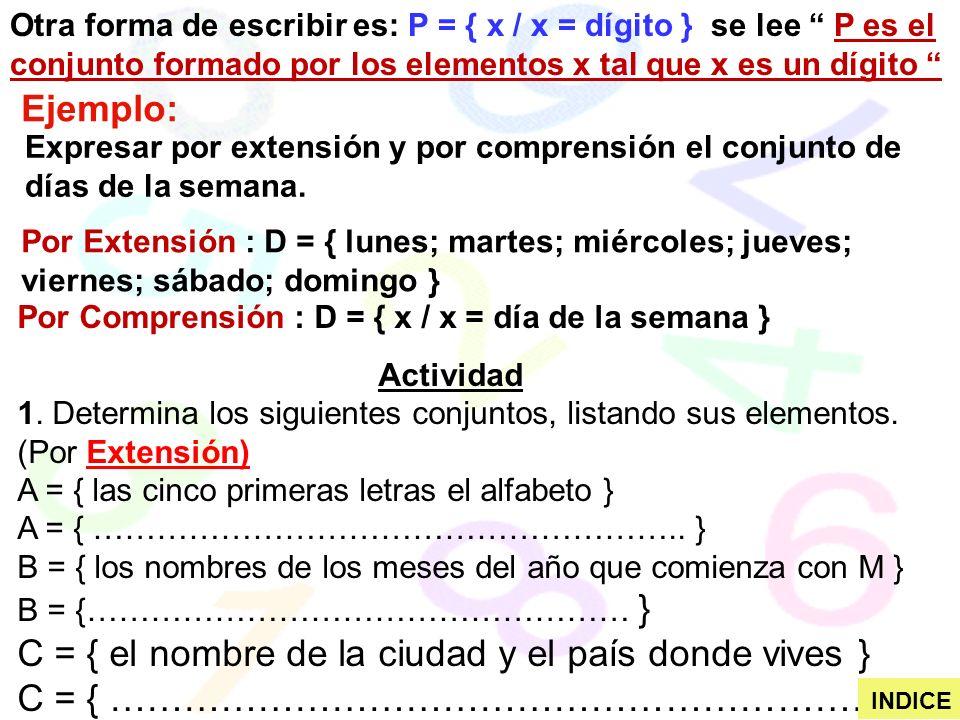 Otra forma de escribir es: P = { x / x = dígito } se lee P es el conjunto formado por los elementos x tal que x es un dígito Ejemplo: Expresar por extensión y por comprensión el conjunto de días de la semana.