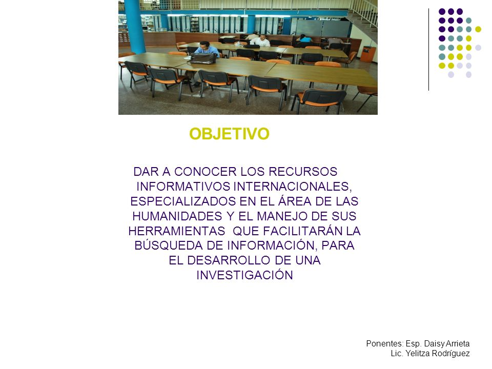 OBJETIVO DAR A CONOCER LOS RECURSOS INFORMATIVOS INTERNACIONALES, ESPECIALIZADOS EN EL ÁREA DE LAS HUMANIDADES Y EL MANEJO DE SUS HERRAMIENTAS QUE FACILITARÁN LA BÚSQUEDA DE INFORMACIÓN, PARA EL DESARROLLO DE UNA INVESTIGACIÓN Ponentes: Esp.
