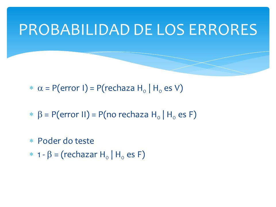 PROBABILIDAD DE LOS ERRORES = P(error I) = P(rechaza H 0 | H 0 es V) = P(error II) = P(no rechaza H 0 | H 0 es F) Poder do teste 1 - = (rechazar H 0 |