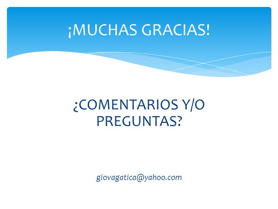 ¿COMENTARIOS Y/O PREGUNTAS? giovagatica@yahoo.com ¡MUCHAS GRACIAS!