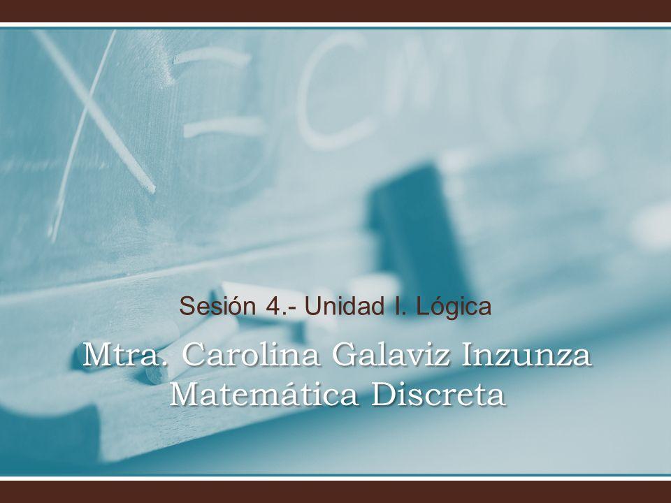 Sesión 4.- Unidad I. Lógica Mtra. Carolina Galaviz Inzunza Matemática Discreta