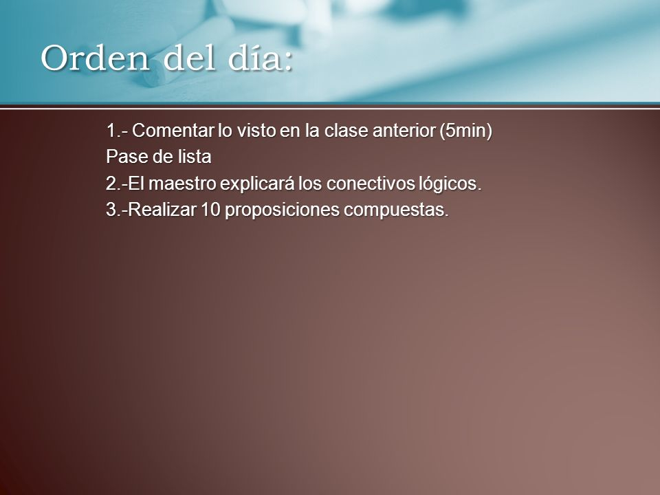 1.- Comentar lo visto en la clase anterior (5min) Pase de lista 2.-El maestro explicará los conectivos lógicos. 3.-Realizar 10 proposiciones compuesta