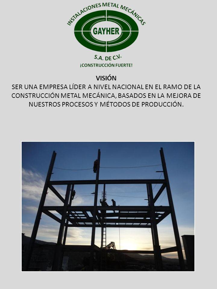 VISIÓN SER UNA EMPRESA LÍDER A NIVEL NACIONAL EN EL RAMO DE LA CONSTRUCCIÓN METAL MECÁNICA, BASADOS EN LA MEJORA DE NUESTROS PROCESOS Y MÉTODOS DE PRO