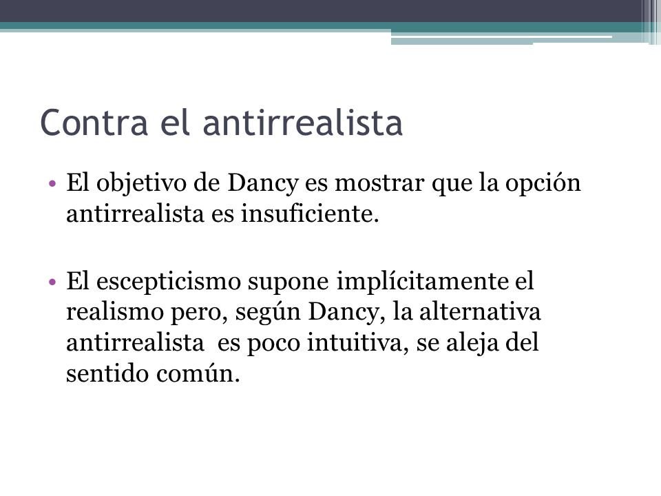 Contra el antirrealista El objetivo de Dancy es mostrar que la opción antirrealista es insuficiente. El escepticismo supone implícitamente el realismo