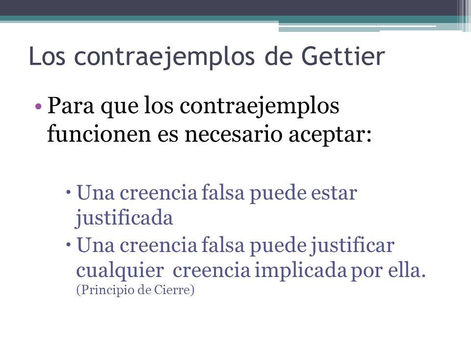 Los contraejemplos de Gettier Para que los contraejemplos funcionen es necesario aceptar: Una creencia falsa puede estar justificada Una creencia fals