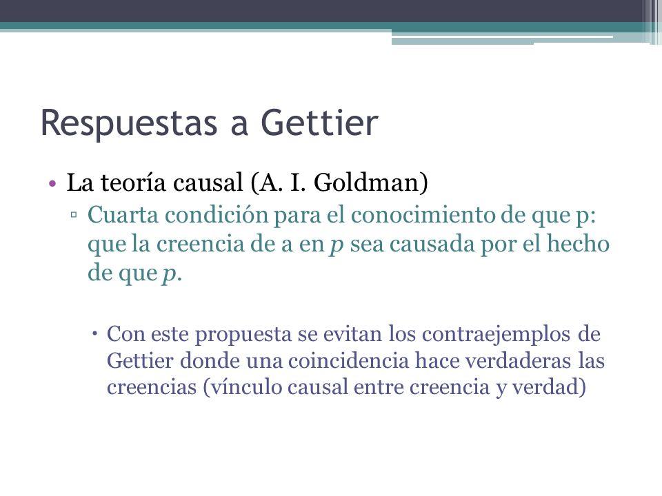 Respuestas a Gettier La teoría causal (A. I. Goldman) Cuarta condición para el conocimiento de que p: que la creencia de a en p sea causada por el hec