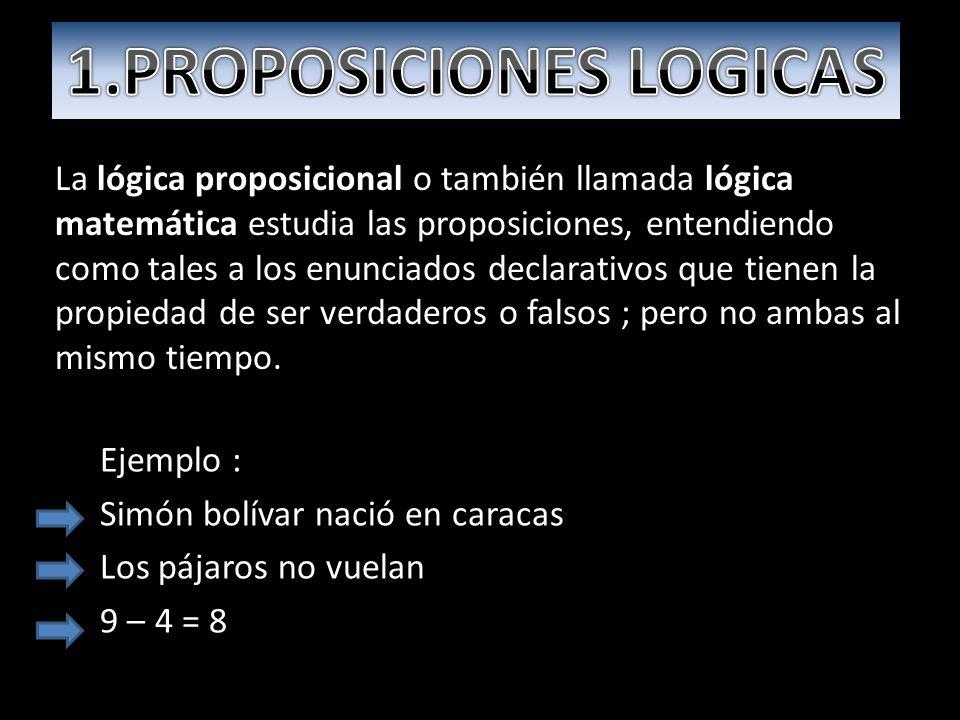 Ejemplo : Simón bolívar nació en caracas Los pájaros no vuelan 9 – 4 = 8 La lógica proposicional o también llamada lógica matemática estudia las proposiciones, entendiendo como tales a los enunciados declarativos que tienen la propiedad de ser verdaderos o falsos ; pero no ambas al mismo tiempo.