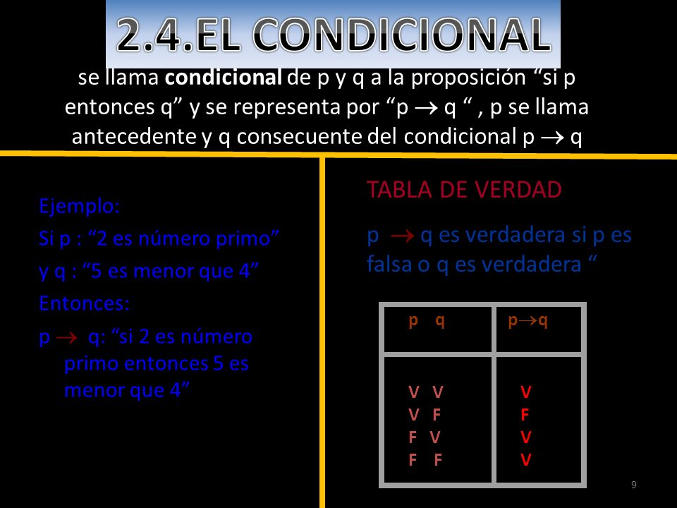 9 se llama condicional de p y q a la proposición si p entonces q y se representa por p q, p se llama antecedente y q consecuente del condicional p q E