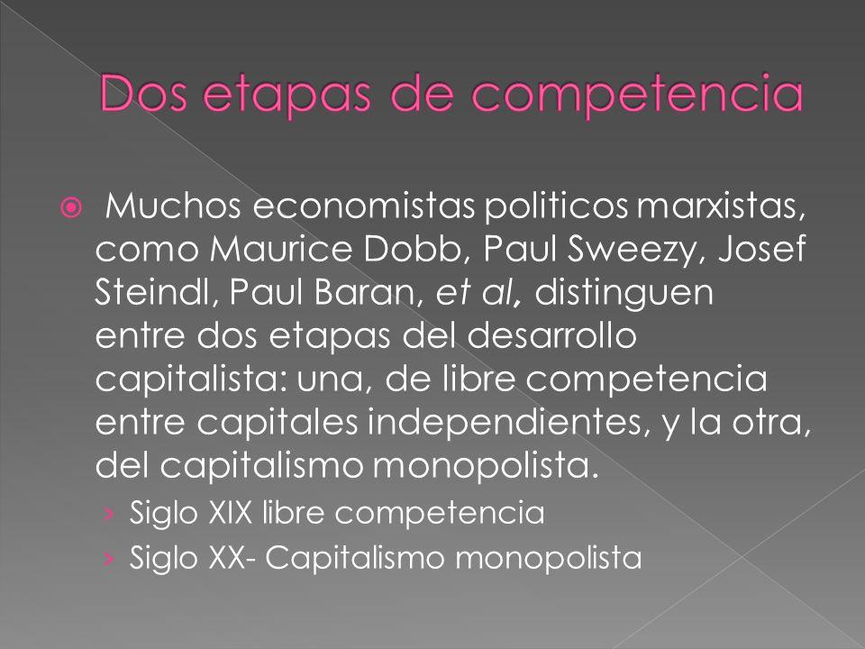 Muchos economistas politicos marxistas, como Maurice Dobb, Paul Sweezy, Josef Steindl, Paul Baran, et al, distinguen entre dos etapas del desarrollo capitalista: una, de libre competencia entre capitales independientes, y la otra, del capitalismo monopolista.