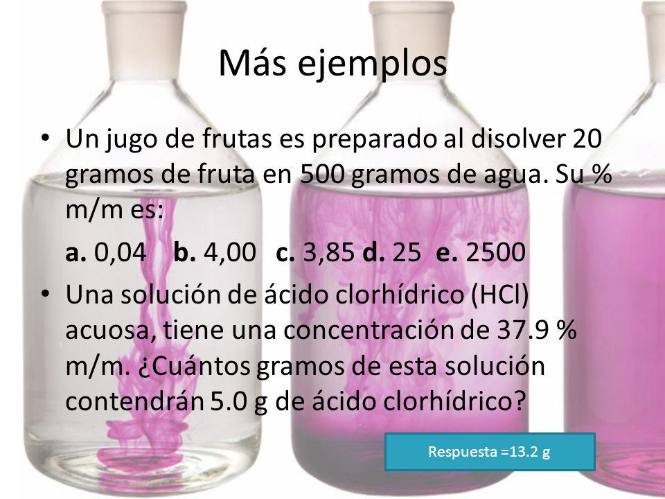 Más ejemplos Un jugo de frutas es preparado al disolver 20 gramos de fruta en 500 gramos de agua. Su % m/m es: a. 0,04 b. 4,00 c. 3,85 d. 25 e. 2500 U