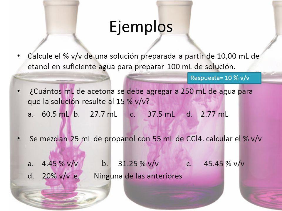 Ejemplos Calcule el % v/v de una solución preparada a partir de 10,00 mL de etanol en suficiente agua para preparar 100 mL de solución. ¿Cuántos mL de