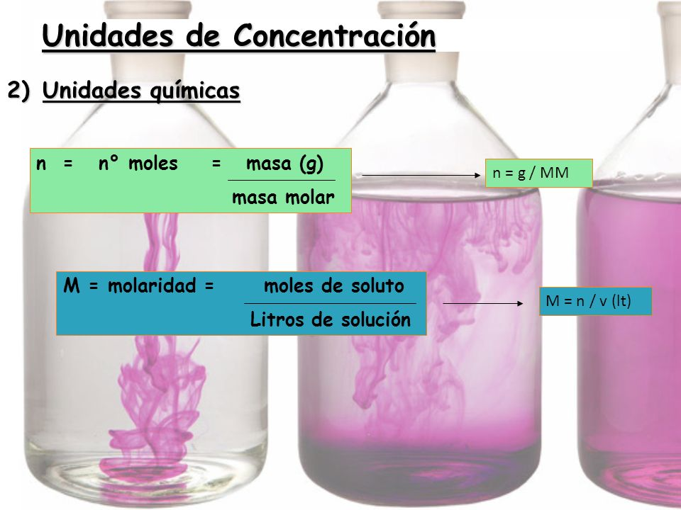2) Unidades químicas n = n° moles = masa (g) masa molar Unidades de Concentración n = g / MM M = n / v (lt) M = molaridad = moles de soluto Litros de