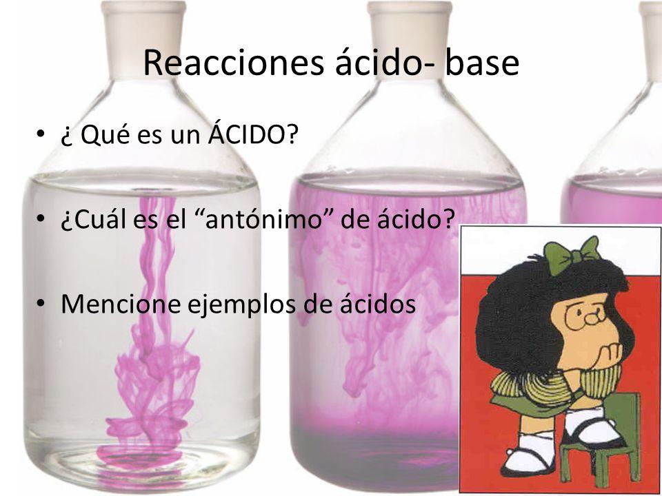 Reacciones ácido- base ¿ Qué es un ÁCIDO? ¿Cuál es el antónimo de ácido? Mencione ejemplos de ácidos