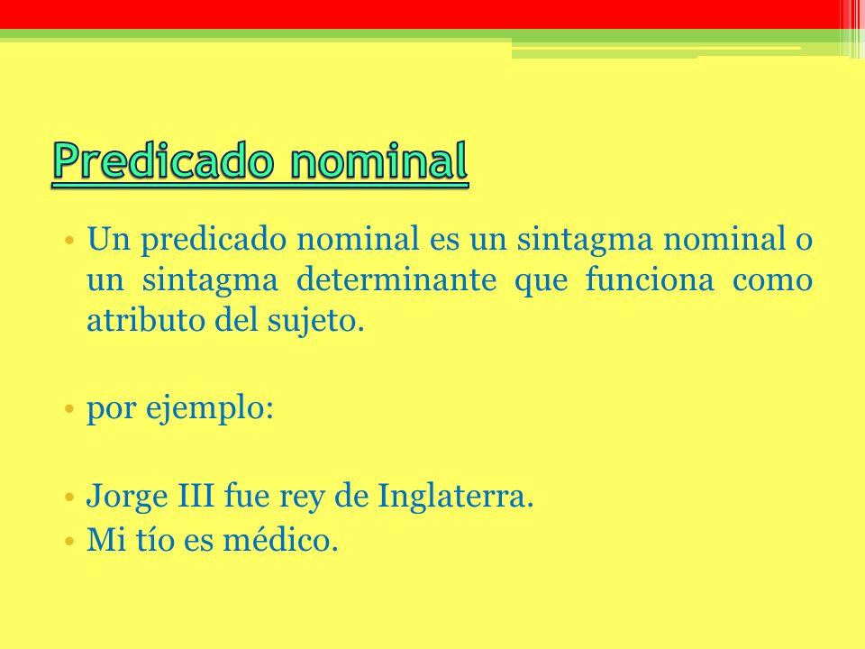 Un predicado nominal es un sintagma nominal o un sintagma determinante que funciona como atributo del sujeto. por ejemplo: Jorge III fue rey de Inglat