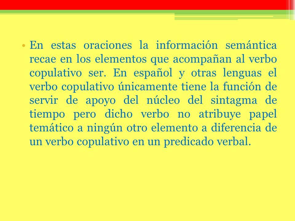 En estas oraciones la información semántica recae en los elementos que acompañan al verbo copulativo ser. En español y otras lenguas el verbo copulati
