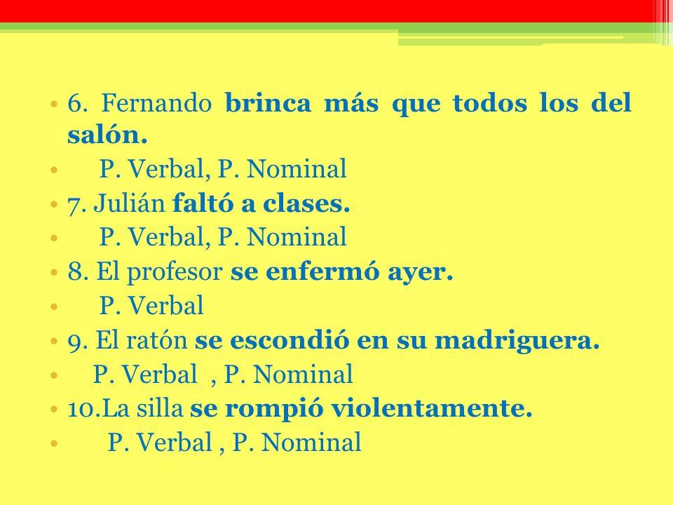 6. Fernando brinca más que todos los del salón. P. Verbal, P. Nominal 7. Julián faltó a clases. P. Verbal, P. Nominal 8. El profesor se enfermó ayer.
