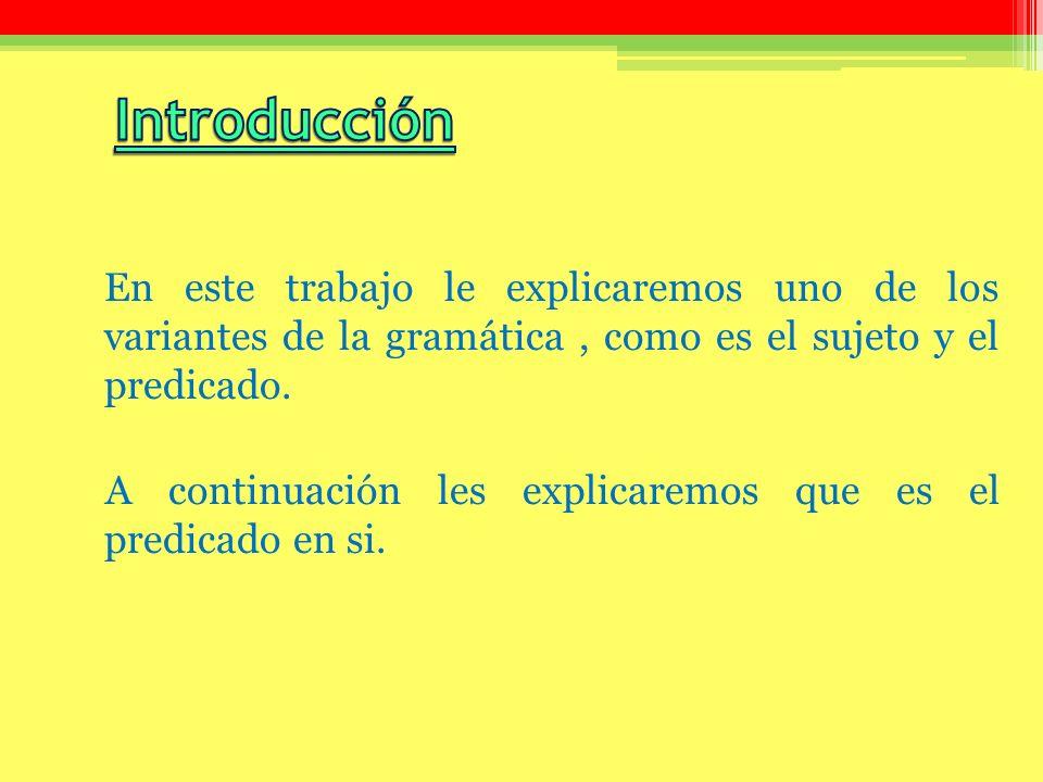 En este trabajo le explicaremos uno de los variantes de la gramática, como es el sujeto y el predicado. A continuación les explicaremos que es el pred