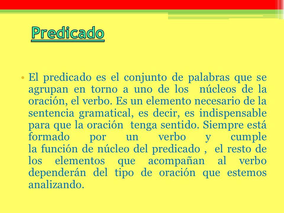 El predicado es el conjunto de palabras que se agrupan en torno a uno de los núcleos de la oración, el verbo. Es un elemento necesario de la sentencia