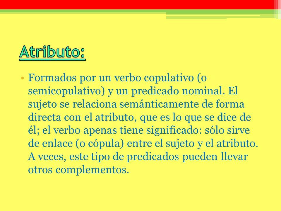 Formados por un verbo copulativo (o semicopulativo) y un predicado nominal. El sujeto se relaciona semánticamente de forma directa con el atributo, qu