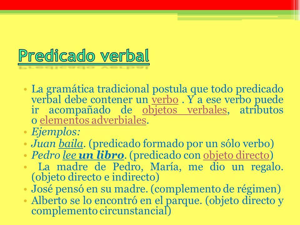 La gramática tradicional postula que todo predicado verbal debe contener un verbo. Y a ese verbo puede ir acompañado de objetos verbales, atributos o