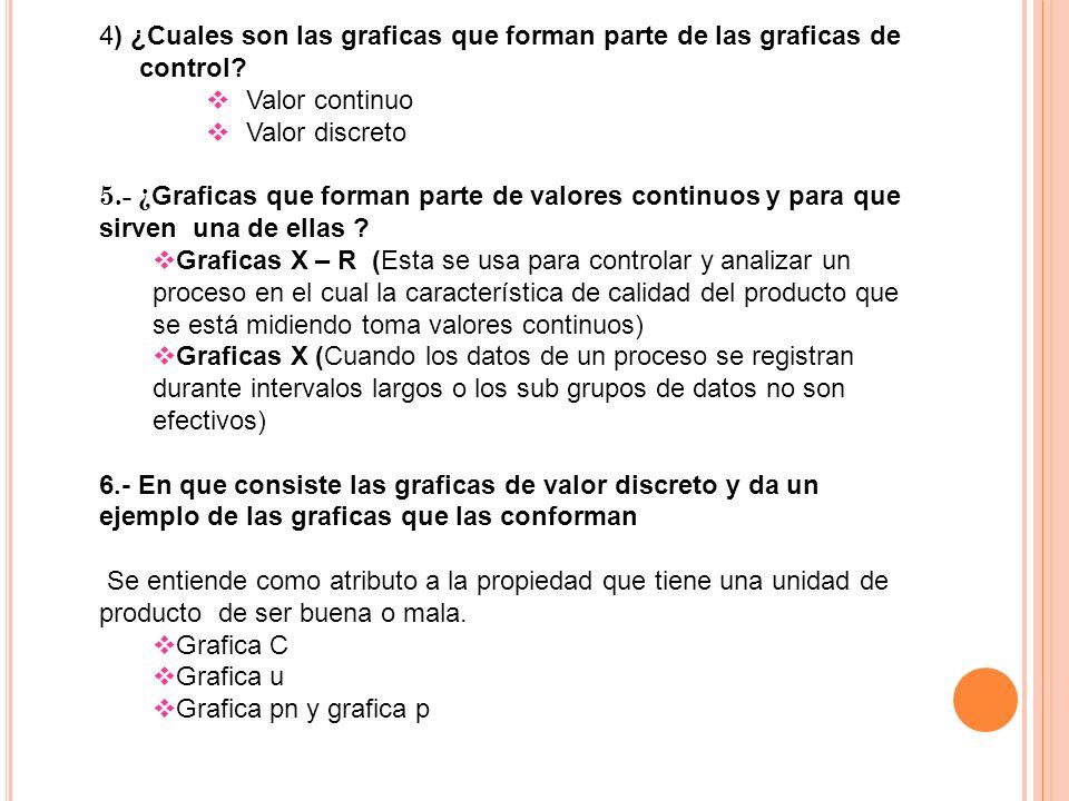 4) ¿Cuales son las graficas que forman parte de las graficas de control? Valor continuo Valor discreto 5.- ¿ Graficas que forman parte de valores cont